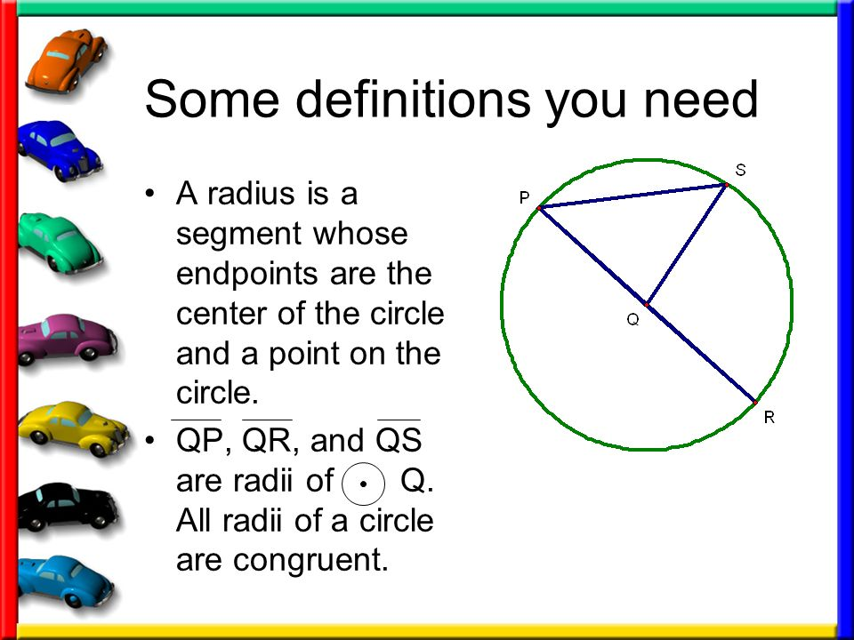 Some definitions you need A radius is a segment whose endpoints are the center of the circle and a point on the circle. QP, QR, and QS are radii of Q.