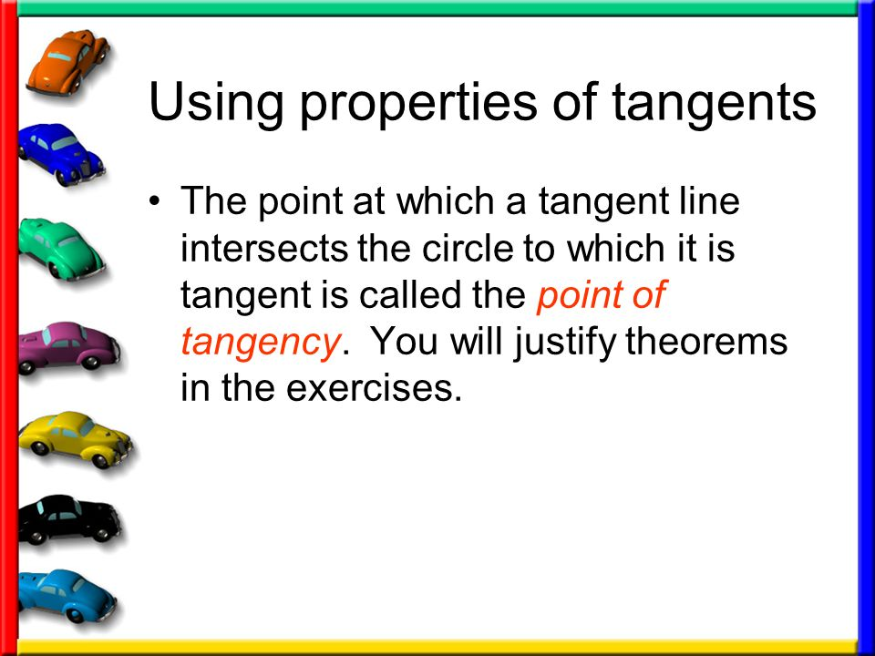 Using properties of tangents The point at which a tangent line intersects the circle to which it is tangent is called the point of tangency. You will