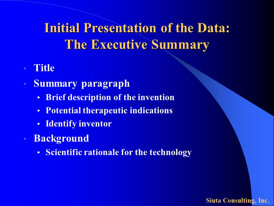 Initial Presentation of the Data: The Executive Summary Title Summary paragraph Brief description of the invention Potential therapeutic indications Identify inventor Background Scientific rationale for the technology Siuta Consulting, Inc.