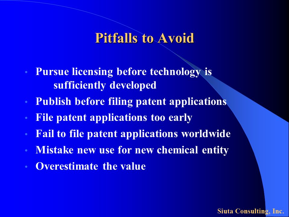 Pitfalls to Avoid Pursue licensing before technology is sufficiently developed Publish before filing patent applications File patent applications too early Fail to file patent applications worldwide Mistake new use for new chemical entity Overestimate the value Siuta Consulting, Inc.