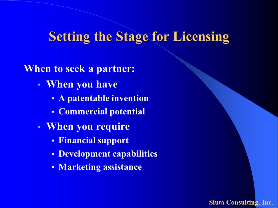 Setting the Stage for Licensing When to seek a partner: When you have A patentable invention Commercial potential When you require Financial support Development capabilities Marketing assistance Siuta Consulting, Inc.