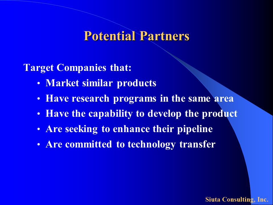 Potential Partners Target Companies that: Market similar products Have research programs in the same area Have the capability to develop the product A