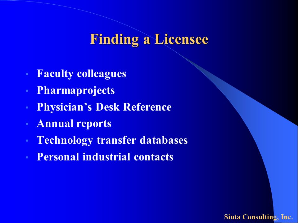 Finding a Licensee Faculty colleagues Pharmaprojects Physicians Desk Reference Annual reports Technology transfer databases Personal industrial contacts Siuta Consulting, Inc.