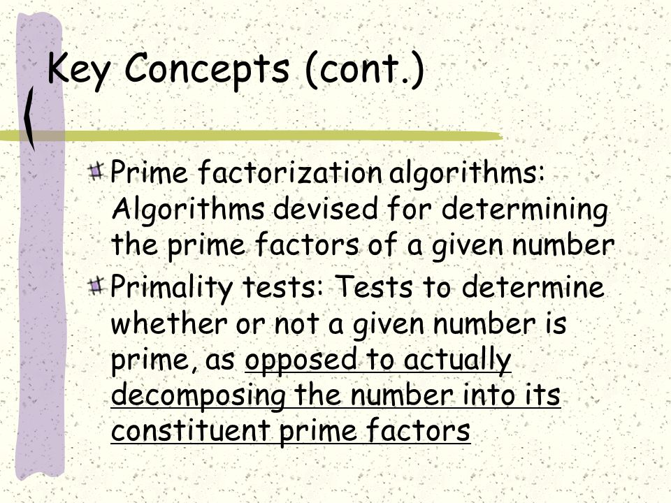 Key Concepts (cont.) Prime factorization algorithms: Algorithms devised for determining the prime factors of a given number Primality tests: Tests to determine whether or not a given number is prime, as opposed to actually decomposing the number into its constituent prime factors