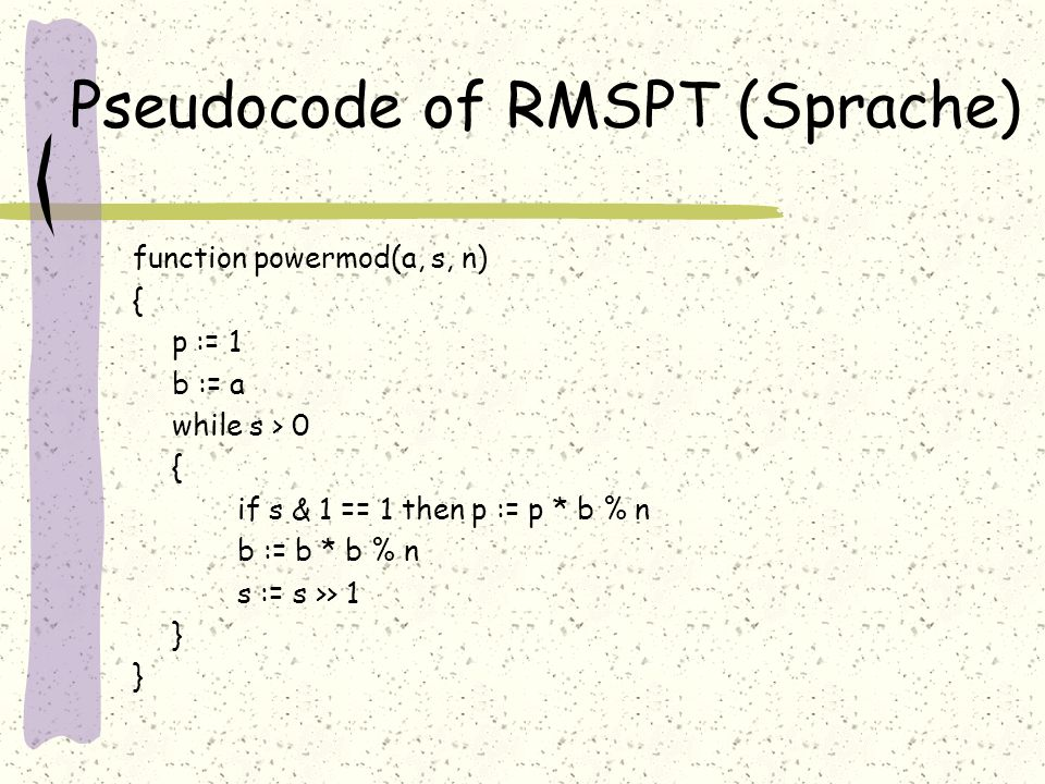 Pseudocode of RMSPT (Sprache) function powermod(a, s, n) { p := 1 b := a while s > 0 { if s & 1 == 1 then p := p * b % n b := b * b % n s := s >> 1 }