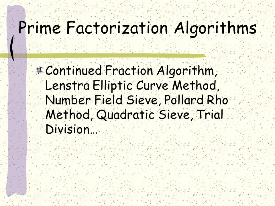 Prime Factorization Algorithms Continued Fraction Algorithm, Lenstra Elliptic Curve Method, Number Field Sieve, Pollard Rho Method, Quadratic Sieve, Trial Division…