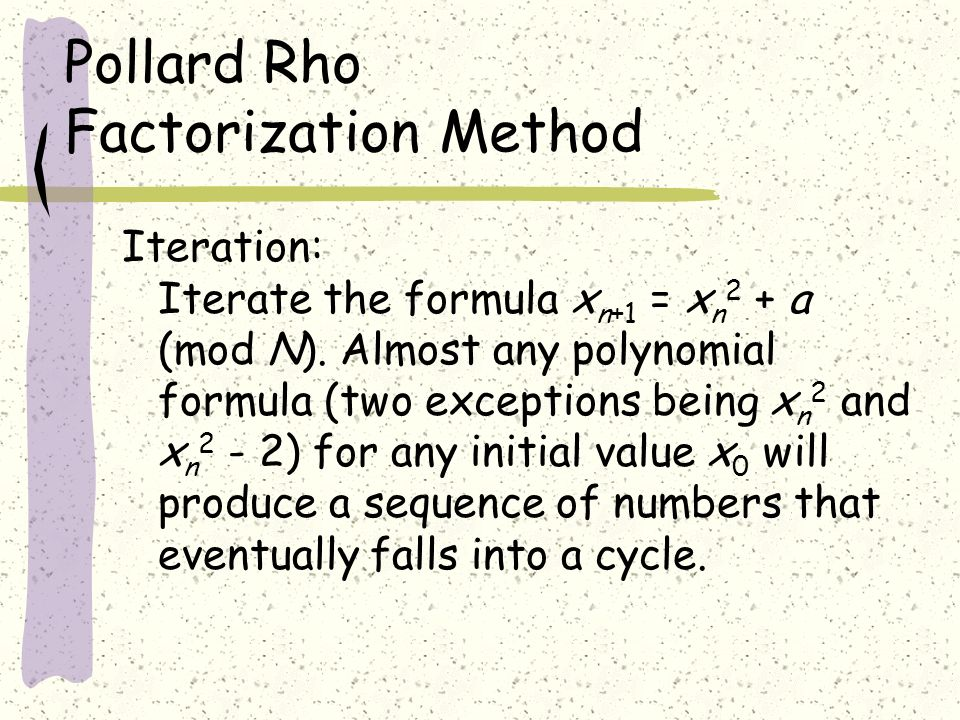 Pollard Rho Factorization Method Iteration: Iterate the formula x n+1 = x n 2 + a (mod N).