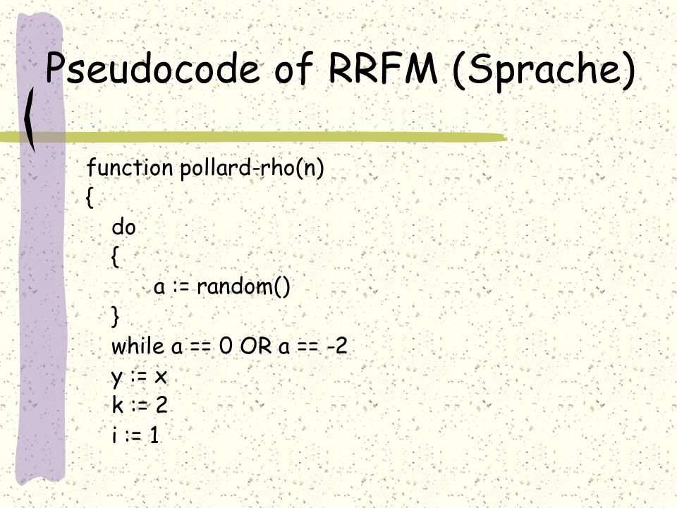 Pseudocode of RRFM (Sprache) function pollard-rho(n) { do { a := random() } while a == 0 OR a == -2 y := x k := 2 i := 1
