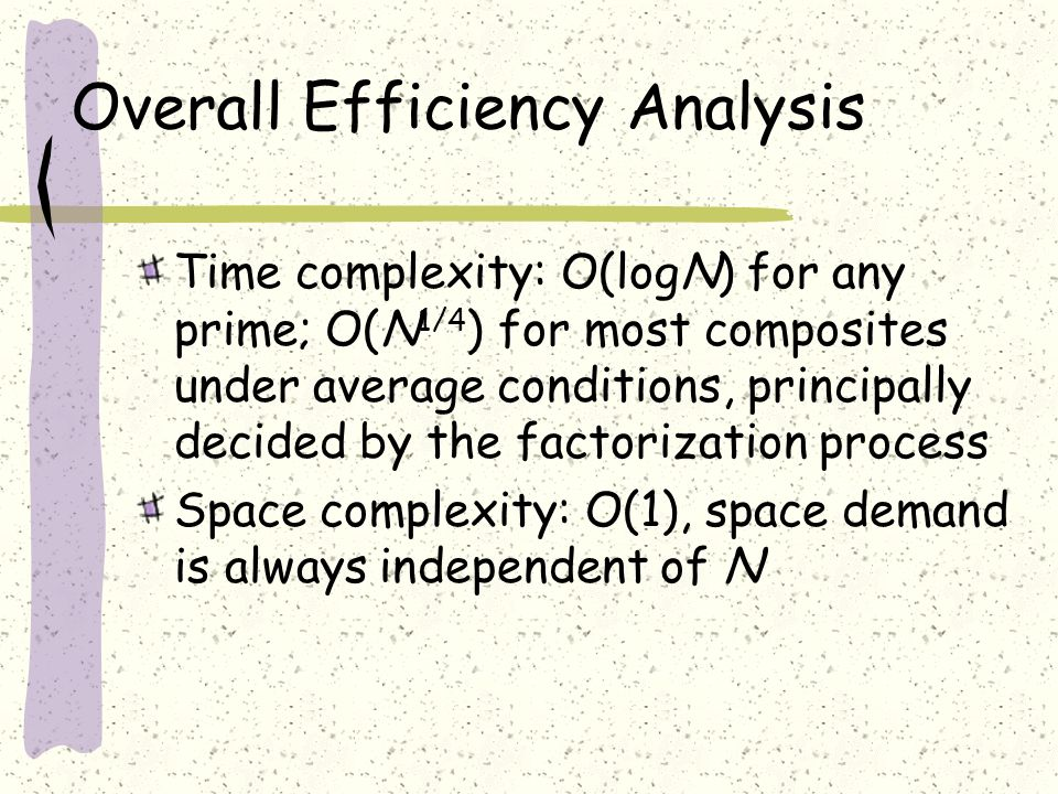 Overall Efficiency Analysis Time complexity: O(logN) for any prime; O(N 1/4 ) for most composites under average conditions, principally decided by the factorization process Space complexity: O(1), space demand is always independent of N