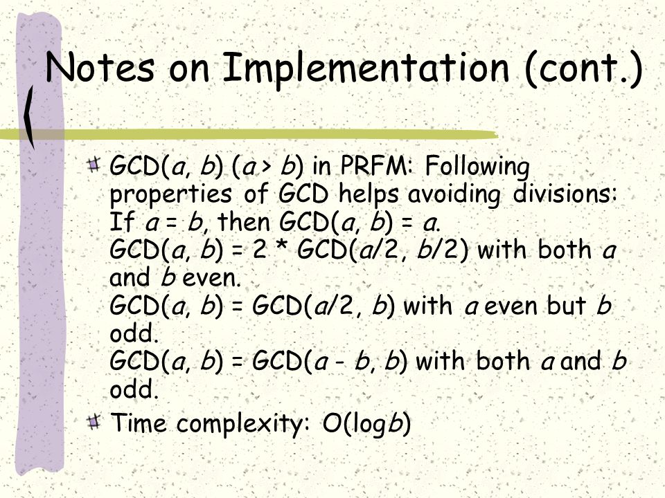 Notes on Implementation (cont.) GCD(a, b) (a > b) in PRFM: Following properties of GCD helps avoiding divisions: If a = b, then GCD(a, b) = a.
