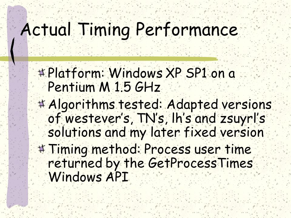 Actual Timing Performance Platform: Windows XP SP1 on a Pentium M 1.5 GHz Algorithms tested: Adapted versions of westevers, TNs, lhs and zsuyrls solutions and my later fixed version Timing method: Process user time returned by the GetProcessTimes Windows API