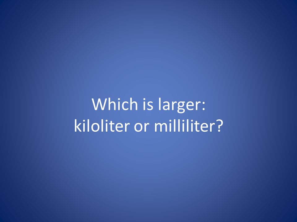 Which is larger: kiloliter or milliliter?