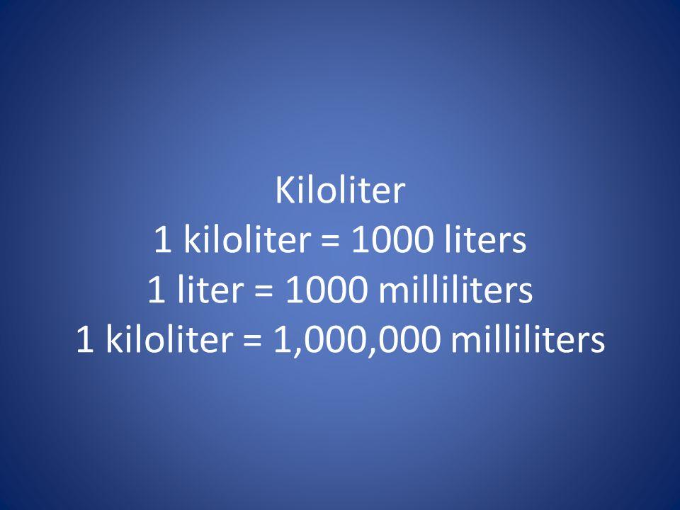 Kiloliter 1 kiloliter = 1000 liters 1 liter = 1000 milliliters 1 kiloliter = 1,000,000 milliliters