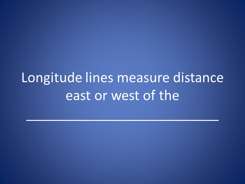 Longitude lines measure distance east or west of the __________________________