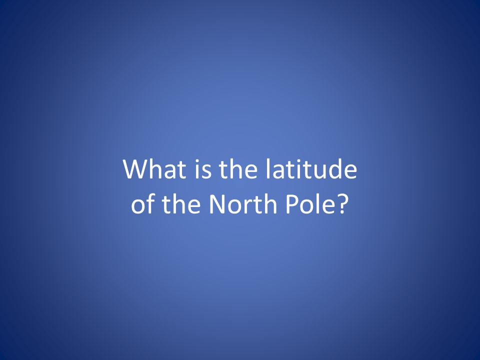 What is the latitude of the North Pole?