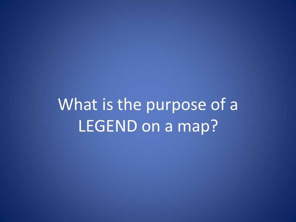What is the purpose of a LEGEND on a map?