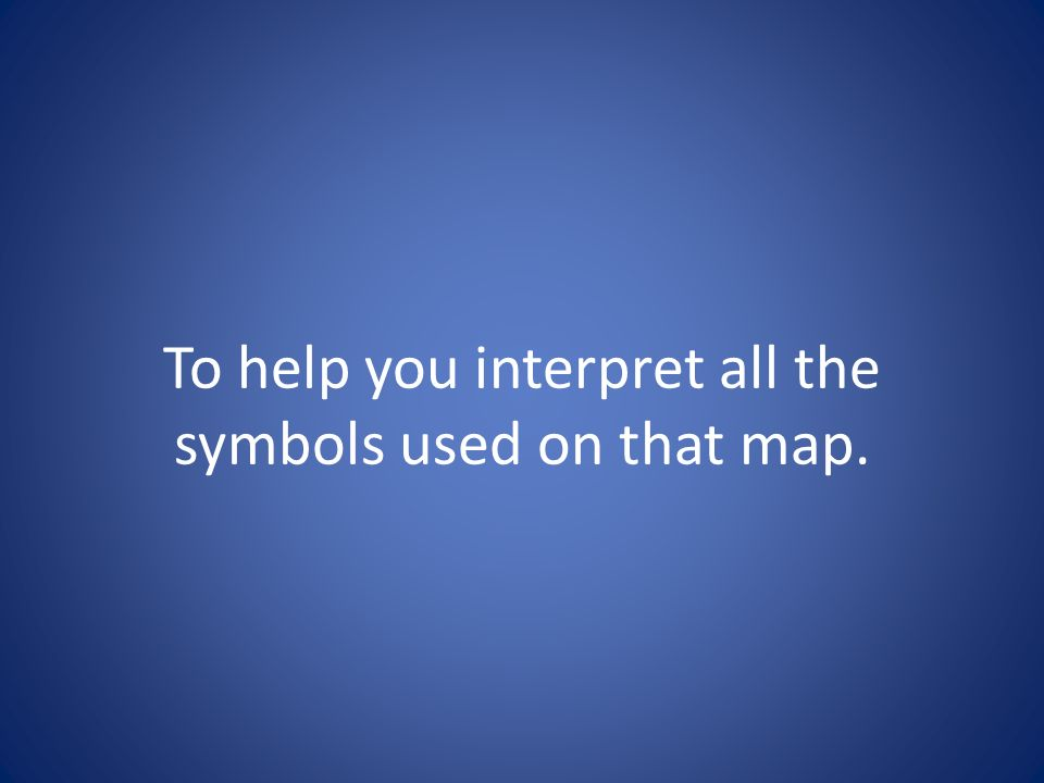 To help you interpret all the symbols used on that map.