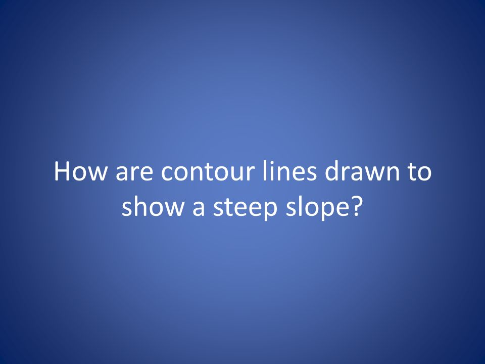 How are contour lines drawn to show a steep slope?