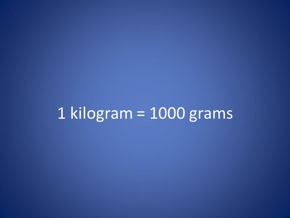 1 kilogram = 1000 grams