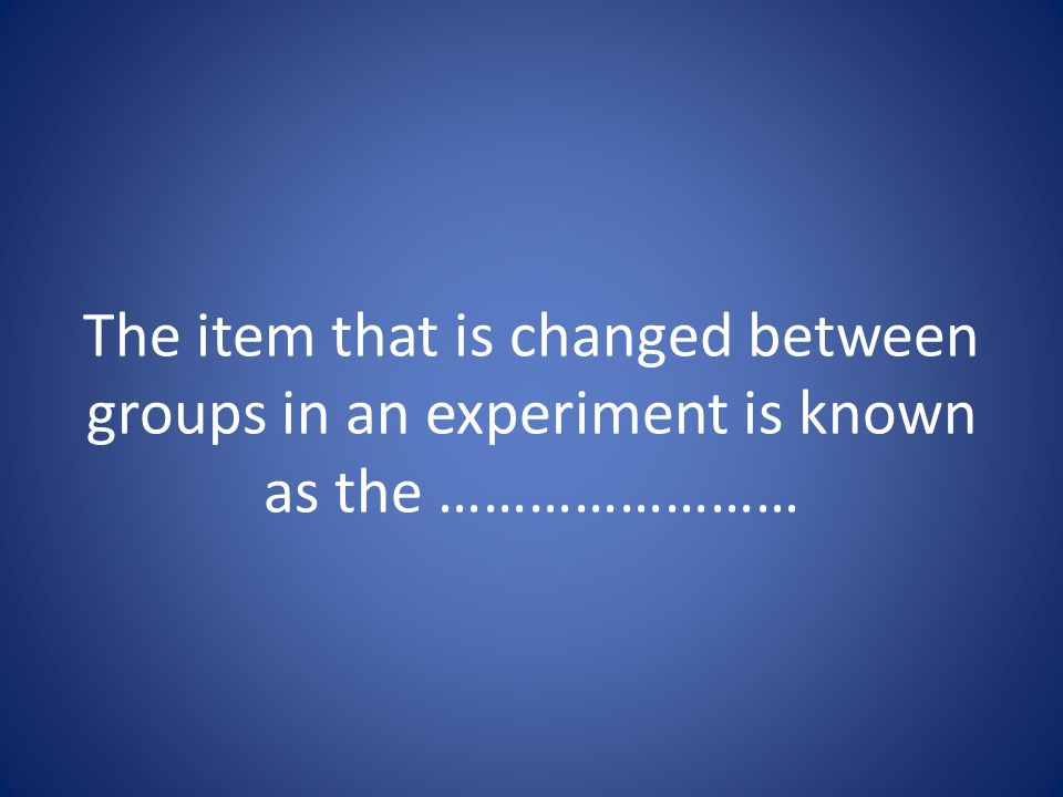 The item that is changed between groups in an experiment is known as the ……………………