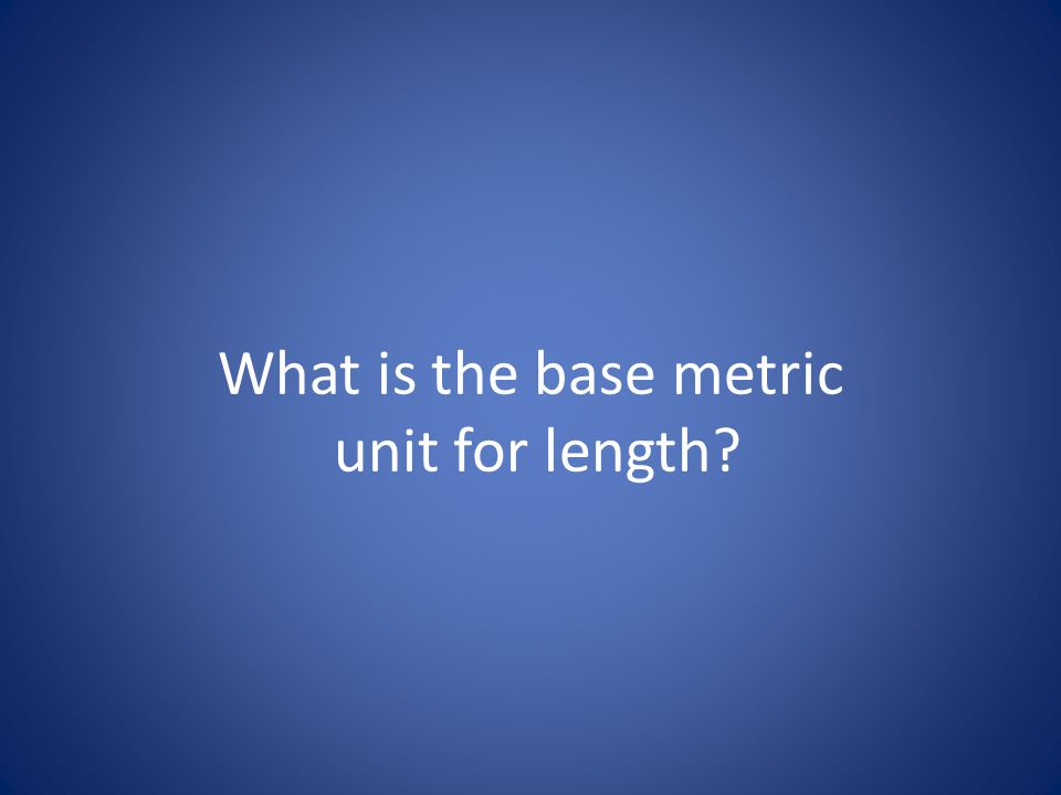 What is the base metric unit for length?