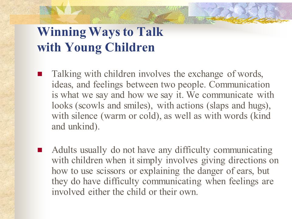 Winning Ways to Talk with Young Children Talking with children involves the exchange of words, ideas, and feelings between two people.