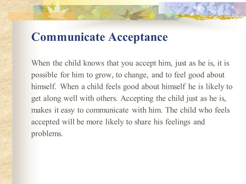 Communicate Acceptance When the child knows that you accept him, just as he is, it is possible for him to grow, to change, and to feel good about himself.