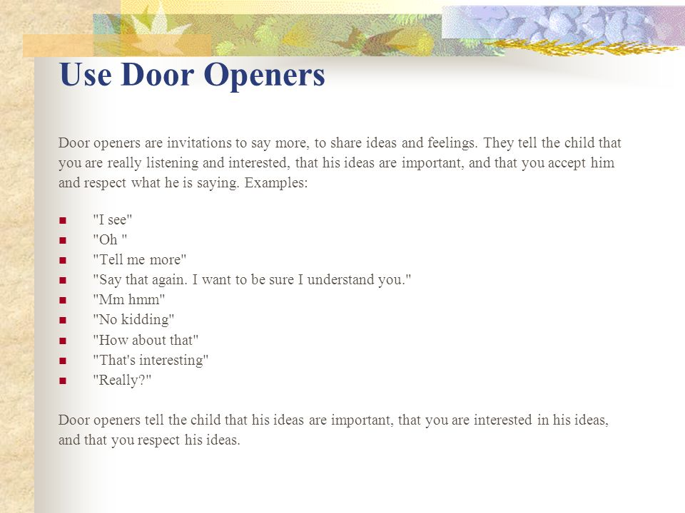 Use Door Openers Door openers are invitations to say more, to share ideas and feelings.