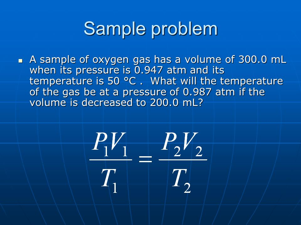 Sample problem A sample of oxygen gas has a volume of mL when its pressure is atm and its temperature is 50 °C.