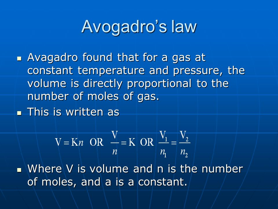 Avogadros law Avagadro found that for a gas at constant temperature and pressure, the volume is directly proportional to the number of moles of gas.