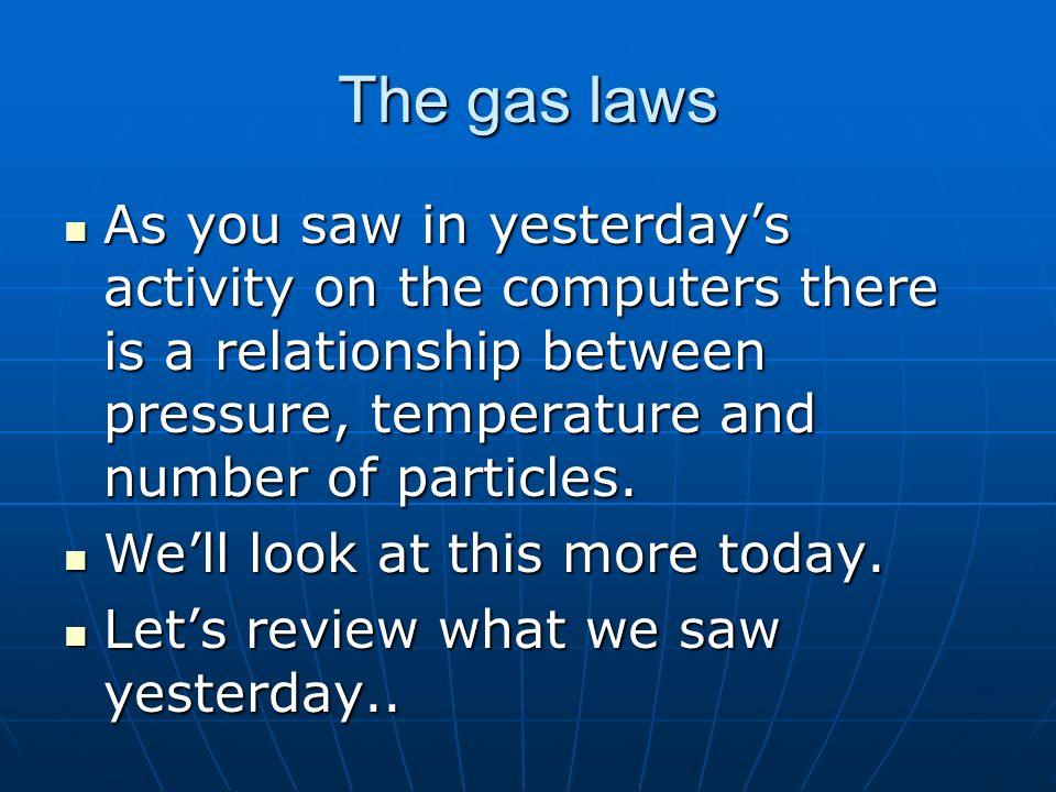 The gas laws As you saw in yesterdays activity on the computers there is a relationship between pressure, temperature and number of particles.