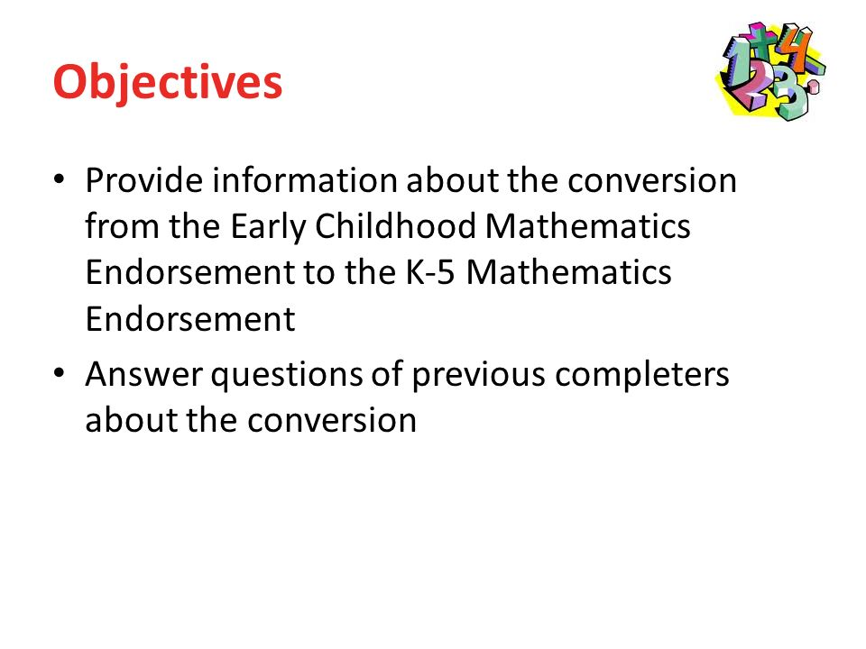 Objectives Provide information about the conversion from the Early Childhood Mathematics Endorsement to the K-5 Mathematics Endorsement Answer questions of previous completers about the conversion