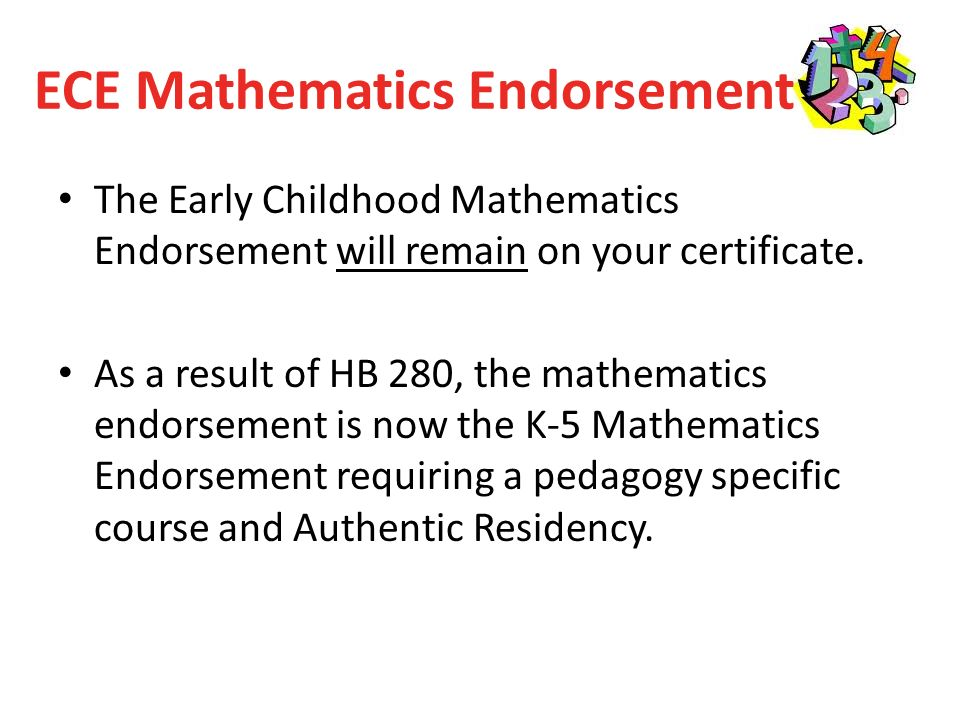 ECE Mathematics Endorsement The Early Childhood Mathematics Endorsement will remain on your certificate.