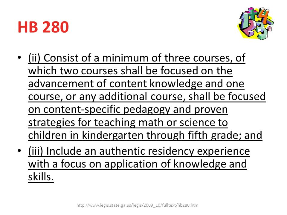 HB 280 (ii) Consist of a minimum of three courses, of which two courses shall be focused on the advancement of content knowledge and one course, or any additional course, shall be focused on content-specific pedagogy and proven strategies for teaching math or science to children in kindergarten through fifth grade; and (iii) Include an authentic residency experience with a focus on application of knowledge and skills.