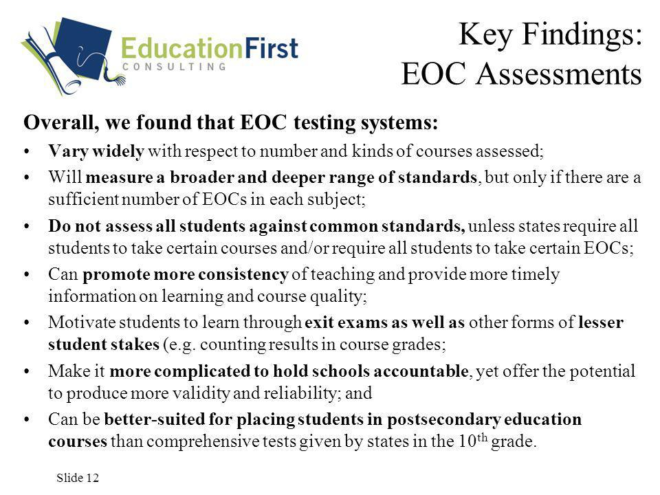 Slide 12 Key Findings: EOC Assessments Overall, we found that EOC testing systems: Vary widely with respect to number and kinds of courses assessed; Will measure a broader and deeper range of standards, but only if there are a sufficient number of EOCs in each subject; Do not assess all students against common standards, unless states require all students to take certain courses and/or require all students to take certain EOCs; Can promote more consistency of teaching and provide more timely information on learning and course quality; Motivate students to learn through exit exams as well as other forms of lesser student stakes (e.g.
