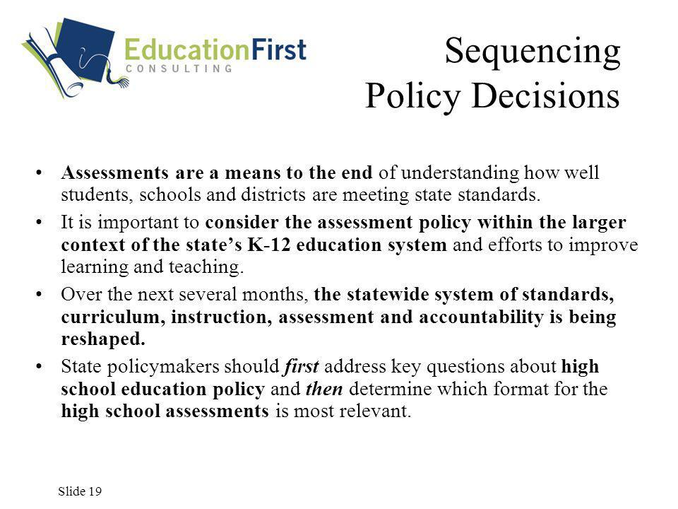 Slide 19 Sequencing Policy Decisions Assessments are a means to the end of understanding how well students, schools and districts are meeting state standards.