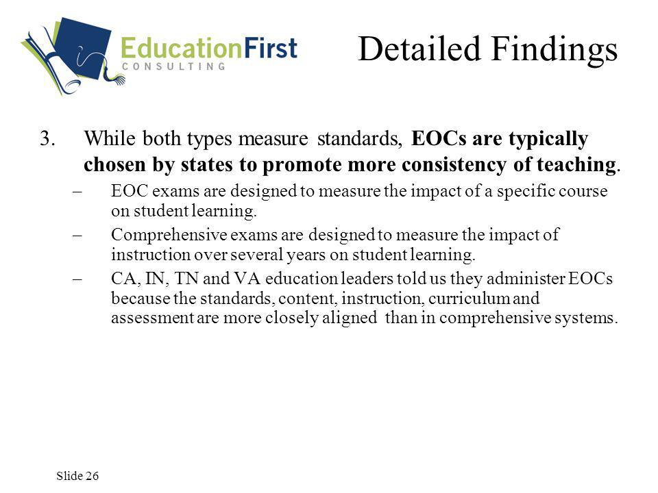 Slide 26 Detailed Findings 3.While both types measure standards, EOCs are typically chosen by states to promote more consistency of teaching.