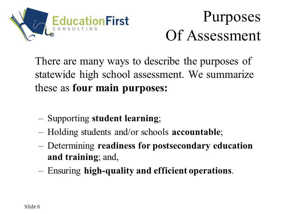Slide 6 Purposes Of Assessment There are many ways to describe the purposes of statewide high school assessment.