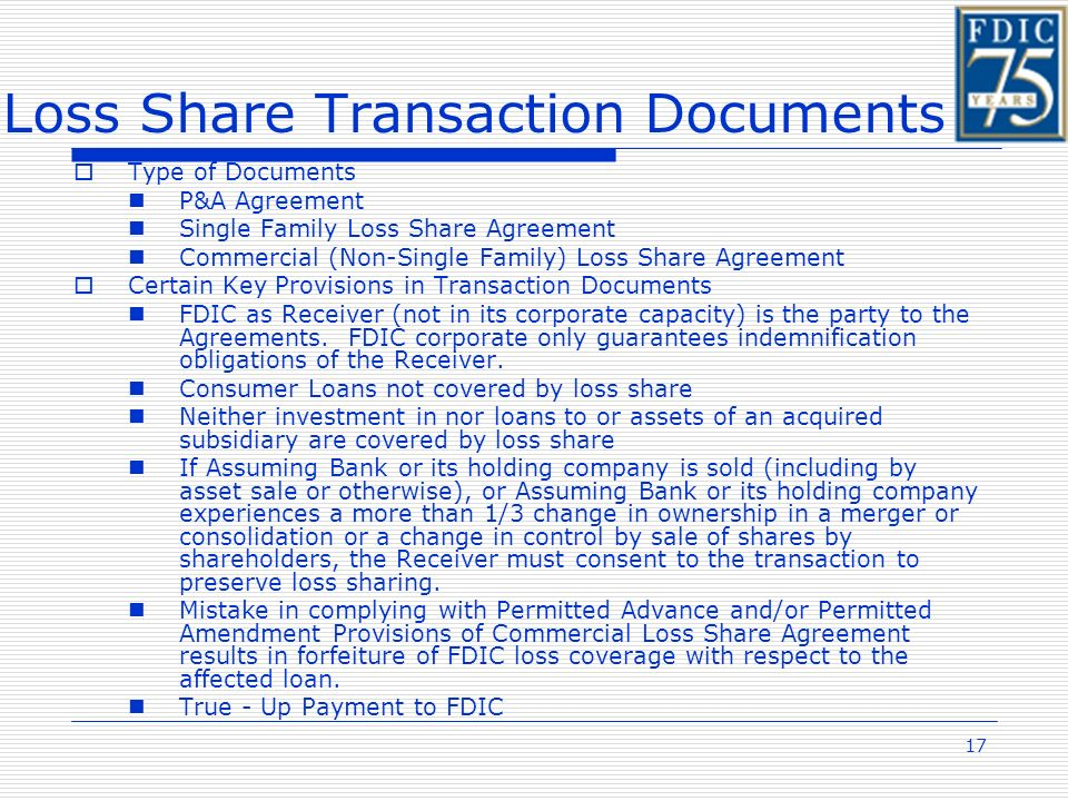 17 Loss Share Transaction Documents Type of Documents P&A Agreement Single Family Loss Share Agreement Commercial (Non-Single Family) Loss Share Agreement Certain Key Provisions in Transaction Documents FDIC as Receiver (not in its corporate capacity) is the party to the Agreements.