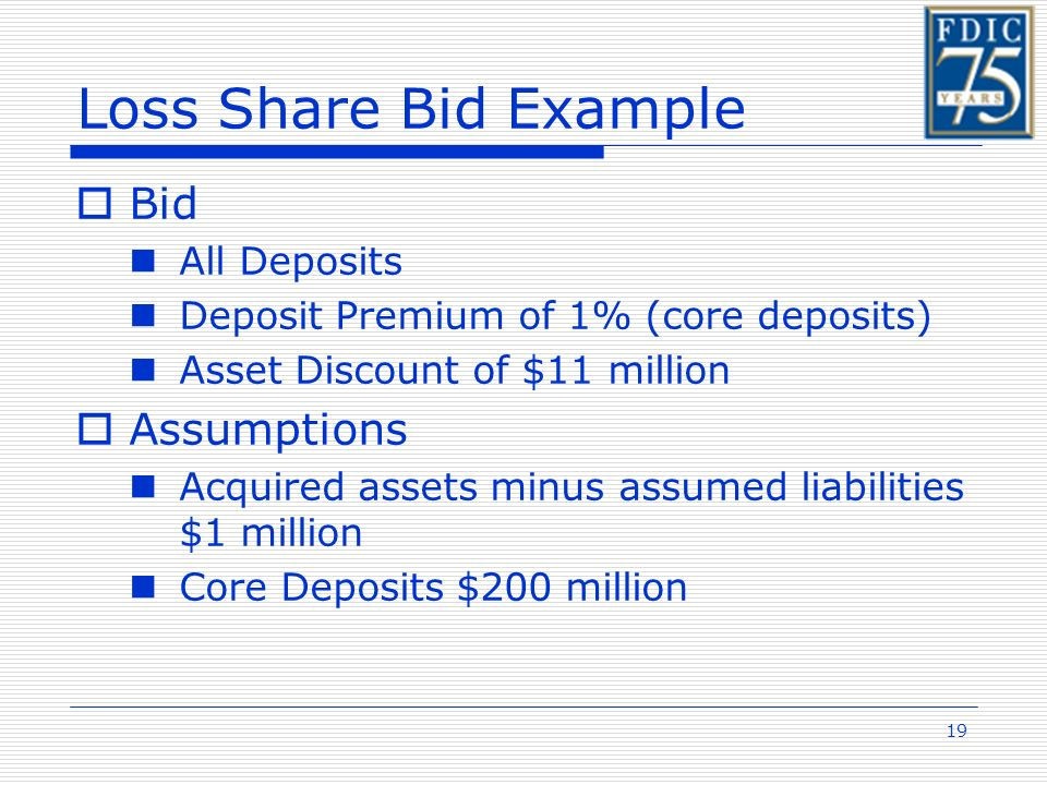 19 Loss Share Bid Example Bid All Deposits Deposit Premium of 1% (core deposits) Asset Discount of $11 million Assumptions Acquired assets minus assumed liabilities $1 million Core Deposits $200 million