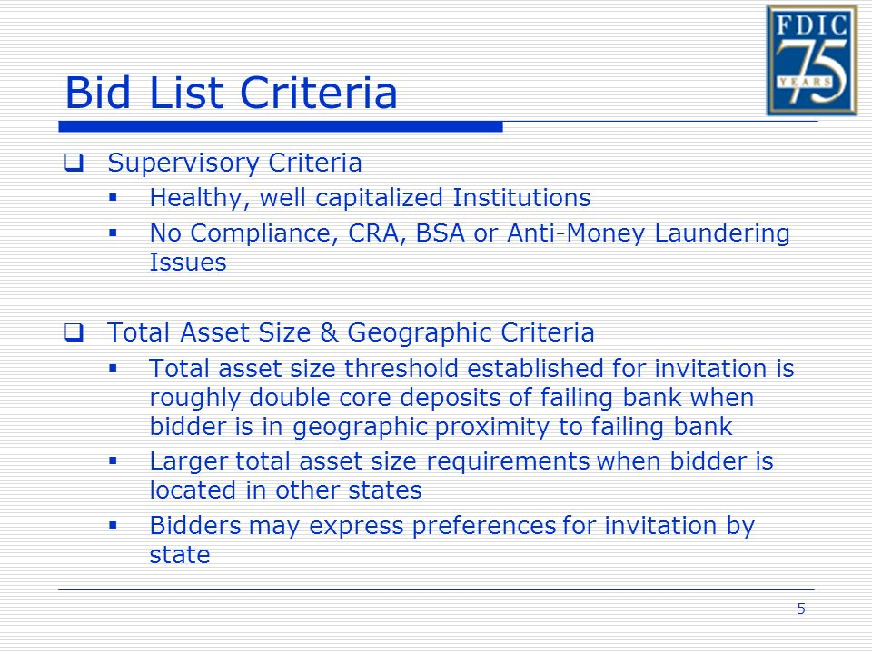 5 Bid List Criteria Supervisory Criteria Healthy, well capitalized Institutions No Compliance, CRA, BSA or Anti-Money Laundering Issues Total Asset Size & Geographic Criteria Total asset size threshold established for invitation is roughly double core deposits of failing bank when bidder is in geographic proximity to failing bank Larger total asset size requirements when bidder is located in other states Bidders may express preferences for invitation by state