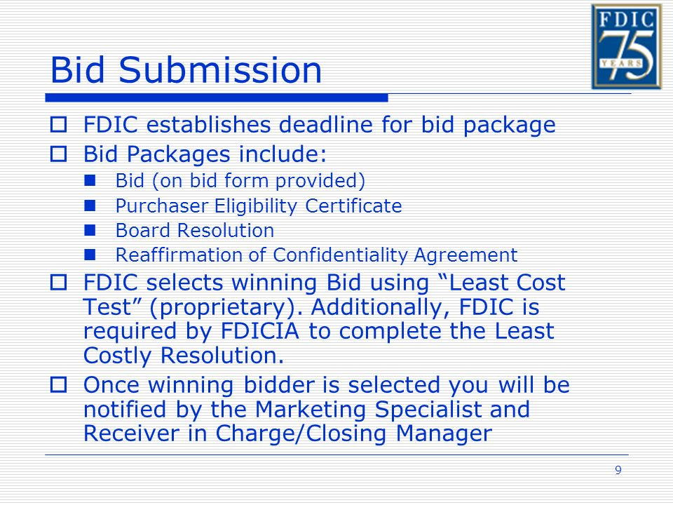 9 Bid Submission FDIC establishes deadline for bid package Bid Packages include: Bid (on bid form provided) Purchaser Eligibility Certificate Board Resolution Reaffirmation of Confidentiality Agreement FDIC selects winning Bid using Least Cost Test (proprietary).