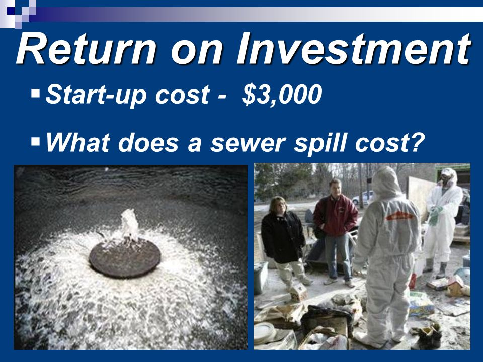 Return on Investment Start-up cost - $3,000 What does a sewer spill cost?