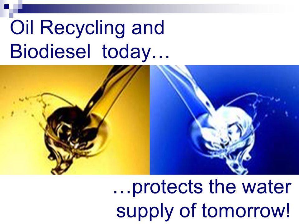 Oil Recycling and Biodiesel today… …protects the water supply of tomorrow!
