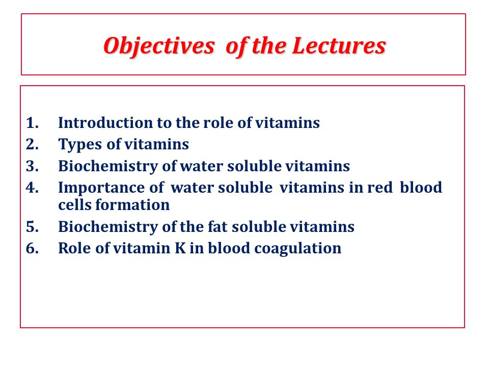 Objectives of the Lectures 1.Introduction to the role of vitamins 2.Types of vitamins 3.Biochemistry of water soluble vitamins 4.Importance of water s