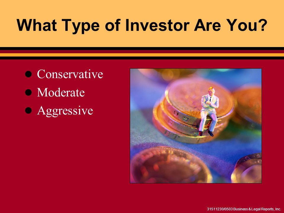 31511230/0503 Business & Legal Reports, Inc. What Type of Investor Are You? Conservative Moderate Aggressive