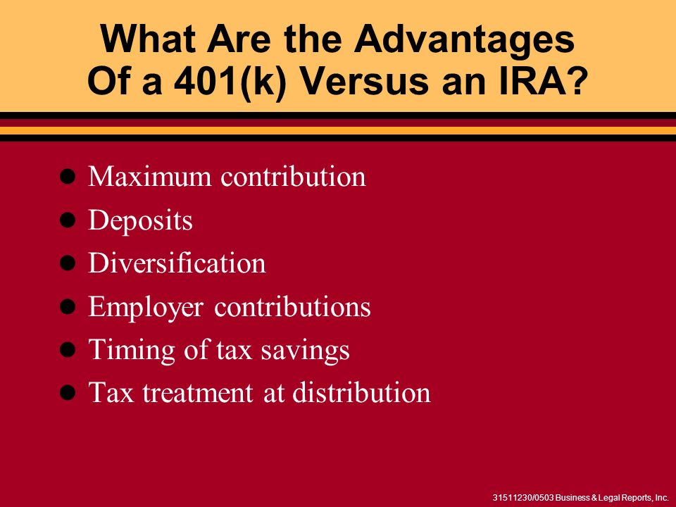 31511230/0503 Business & Legal Reports, Inc. What Are the Advantages Of a 401(k) Versus an IRA? Maximum contribution Deposits Diversification Employer