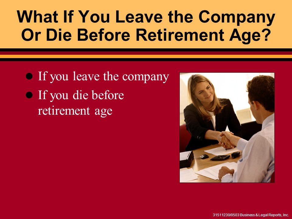 31511230/0503 Business & Legal Reports, Inc. What If You Leave the Company Or Die Before Retirement Age? If you leave the company If you die before re