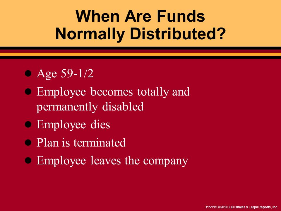 31511230/0503 Business & Legal Reports, Inc. When Are Funds Normally Distributed? Age 59-1/2 Employee becomes totally and permanently disabled Employe