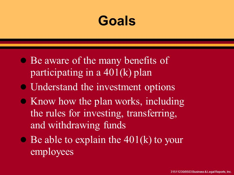 31511230/0503 Business & Legal Reports, Inc. Goals Be aware of the many benefits of participating in a 401(k) plan Understand the investment options K